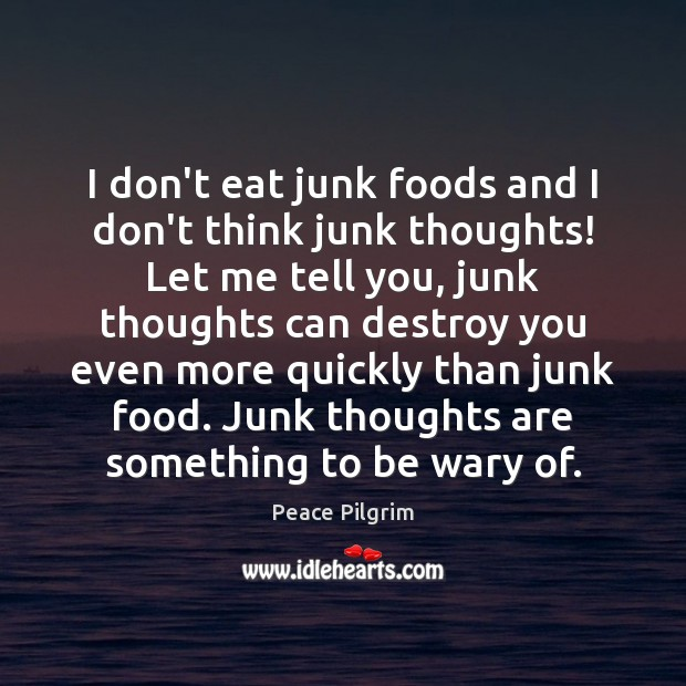 I don't eat junk foods and I don't think junk thoughts! Let Peace Pilgrim Picture Quote