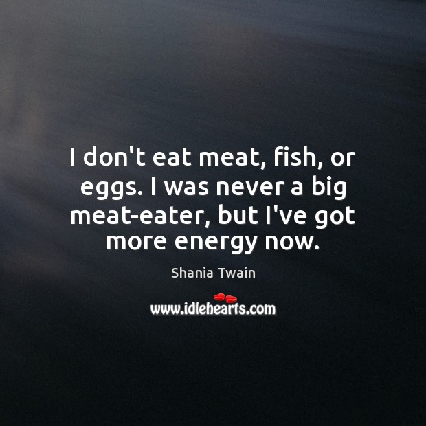 I don't eat meat, fish, or eggs. I was never a big Image