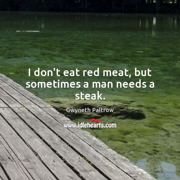 I don't eat red meat, but sometimes a man needs a steak. Image
