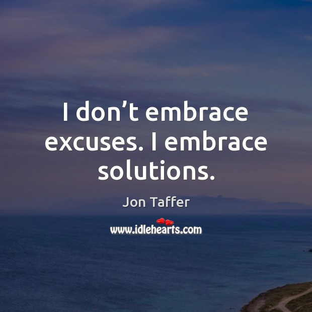 I don't embrace excuses. I embrace solutions. Image