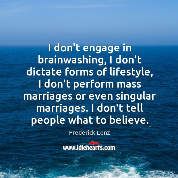 I don't engage in brainwashing, I don't dictate forms of lifestyle, I Image