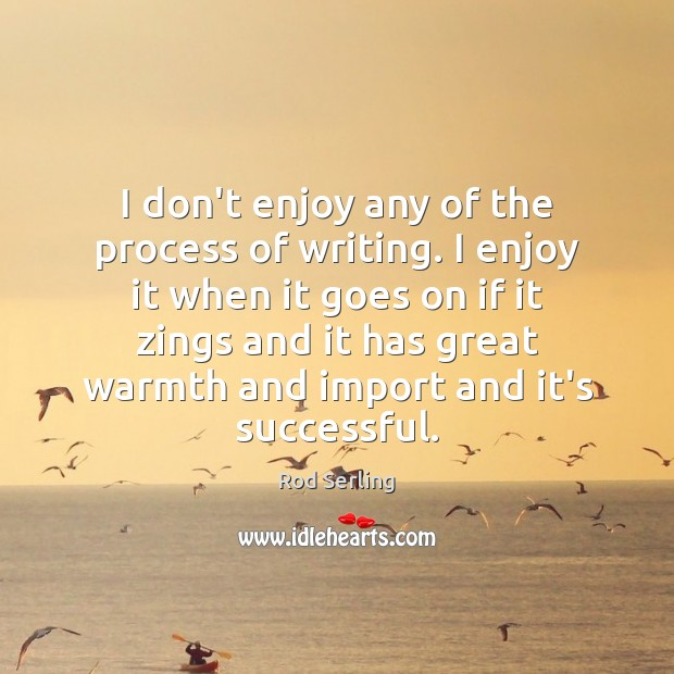 I don't enjoy any of the process of writing. I enjoy it Rod Serling Picture Quote