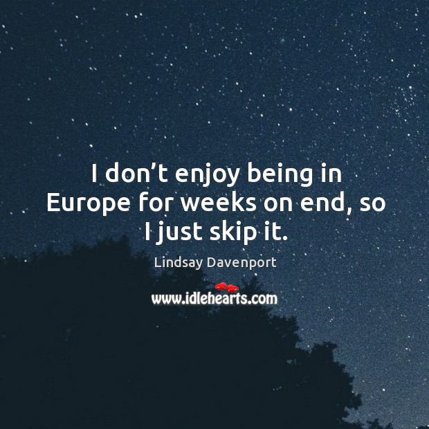 I don't enjoy being in europe for weeks on end, so I just skip it. Image