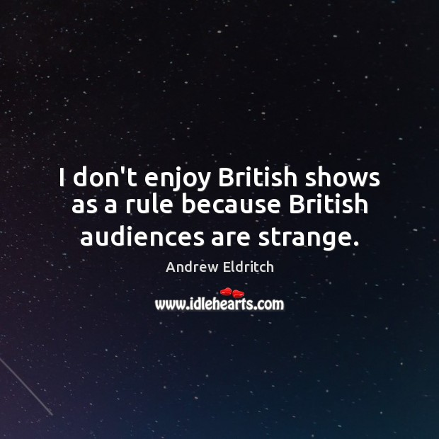 I don't enjoy British shows as a rule because British audiences are strange. Image