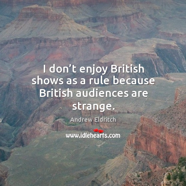 Image, I don't enjoy british shows as a rule because british audiences are strange.