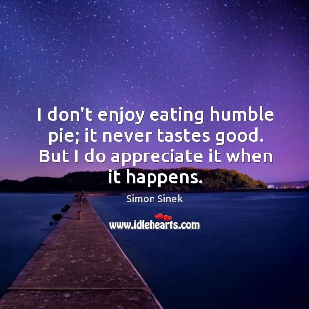 I don't enjoy eating humble pie; it never tastes good. But I Image