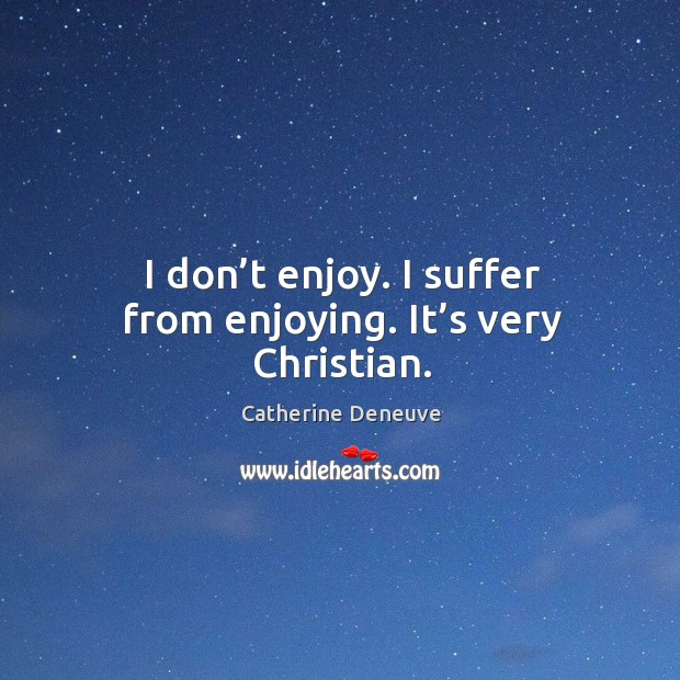 I don't enjoy. I suffer from enjoying. It's very christian. Catherine Deneuve Picture Quote
