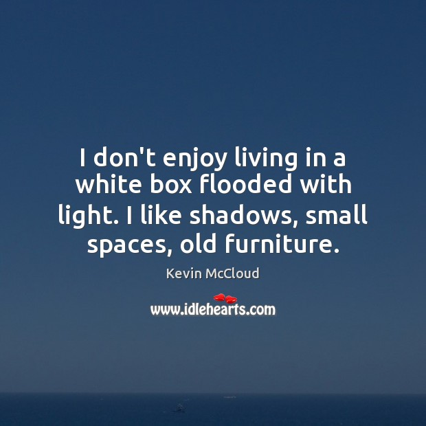 I don't enjoy living in a white box flooded with light. I Kevin McCloud Picture Quote