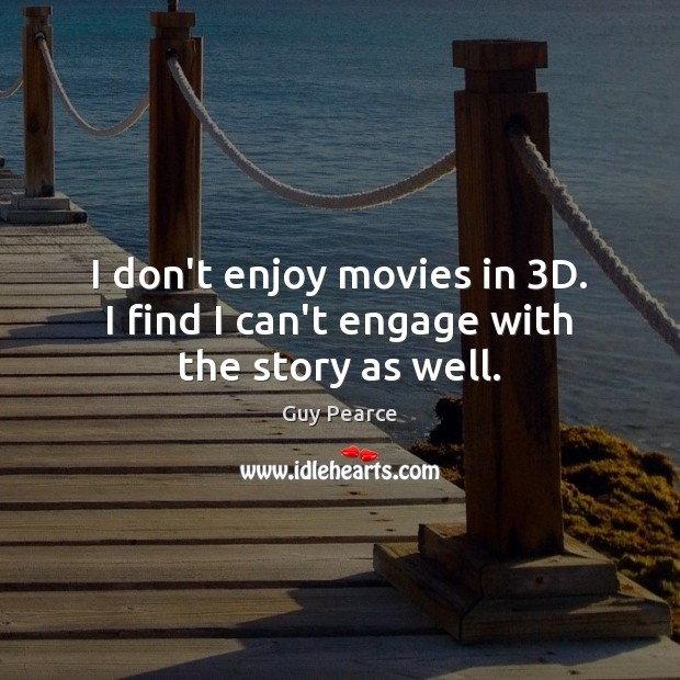 I don't enjoy movies in 3D. I find I can't engage with the story as well. Image