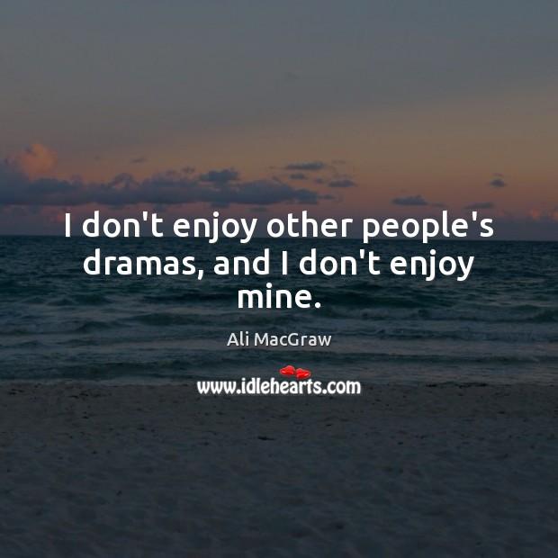 Image, I don't enjoy other people's dramas, and I don't enjoy mine.