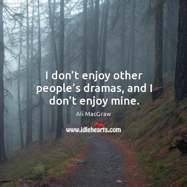 I don't enjoy other people's dramas, and I don't enjoy mine. Image