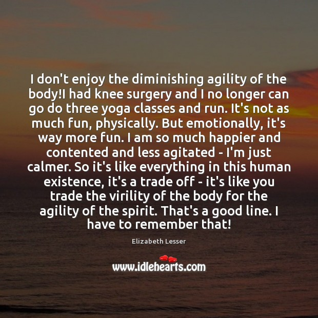 I don't enjoy the diminishing agility of the body!I had knee Elizabeth Lesser Picture Quote