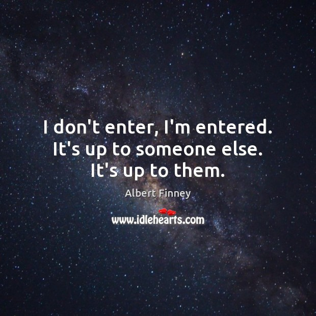 I don't enter, I'm entered. It's up to someone else. It's up to them. Image