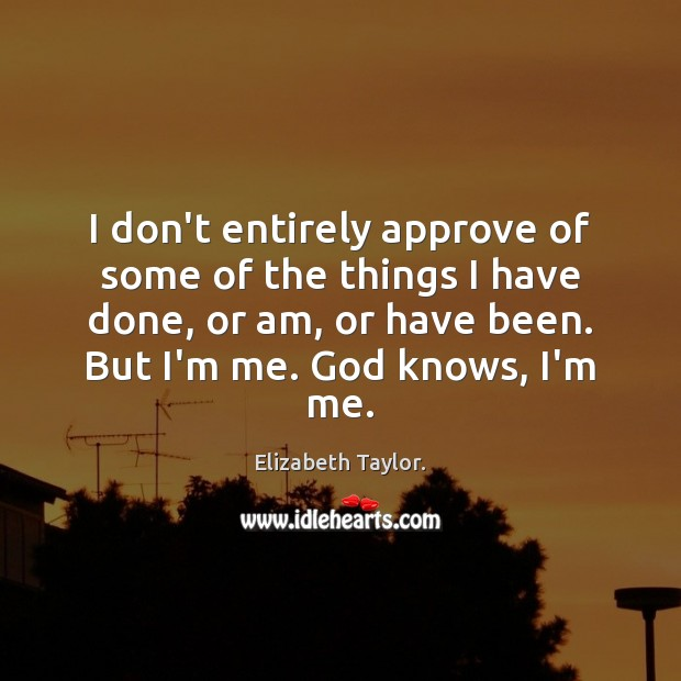 I don't entirely approve of some of the things I have done, Elizabeth Taylor. Picture Quote