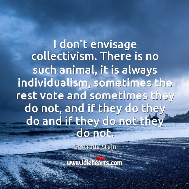 I don't envisage collectivism. There is no such animal Image