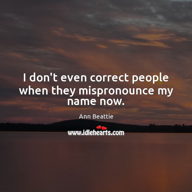I don't even correct people when they mispronounce my name now. Ann Beattie Picture Quote