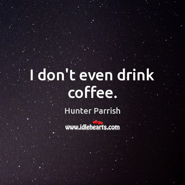 I don't even drink coffee. Image