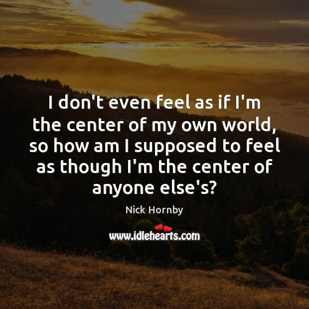 I don't even feel as if I'm the center of my own Image