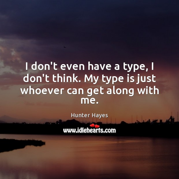 I don't even have a type, I don't think. My type is just whoever can get along with me. Hunter Hayes Picture Quote