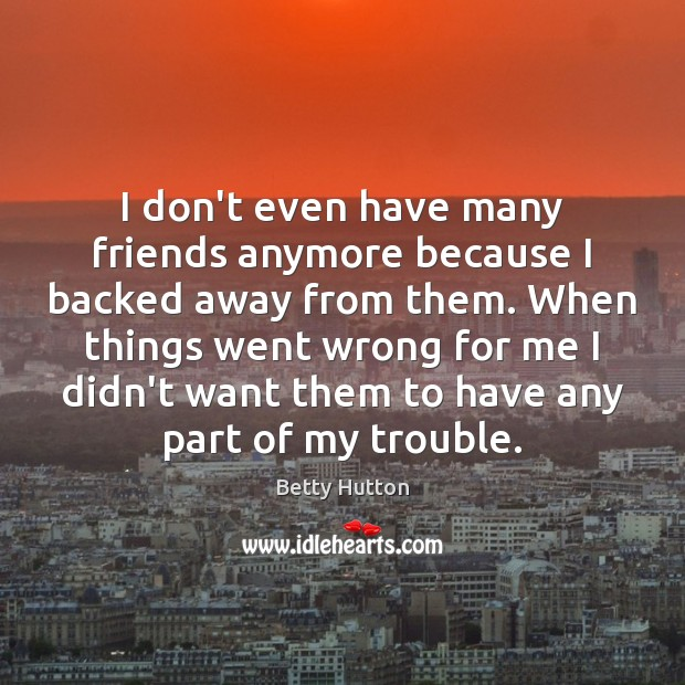 I don't even have many friends anymore because I backed away from Image