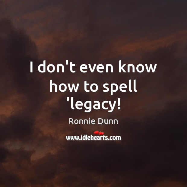 I don't even know how to spell 'legacy! Ronnie Dunn Picture Quote