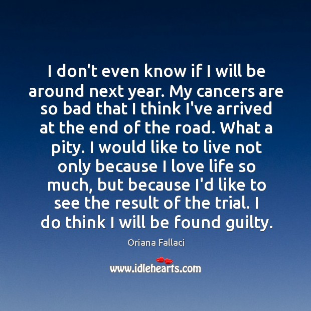 I don't even know if I will be around next year. My Oriana Fallaci Picture Quote
