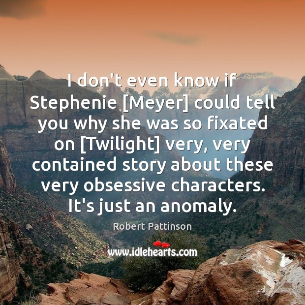 Image, I don't even know if Stephenie [Meyer] could tell you why she