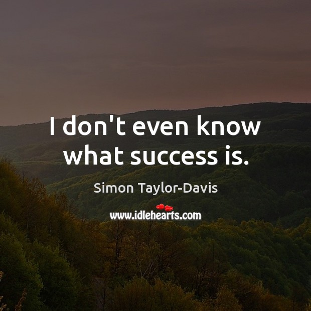 I don't even know what success is. Image