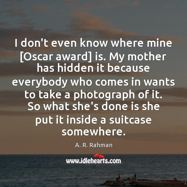 I don't even know where mine [Oscar award] is. My mother has A. R. Rahman Picture Quote
