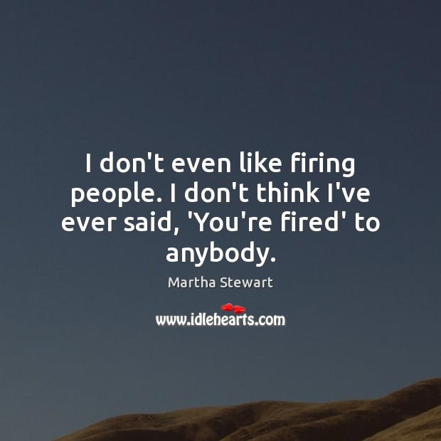 I don't even like firing people. I don't think I've ever said, 'You're fired' to anybody. Martha Stewart Picture Quote