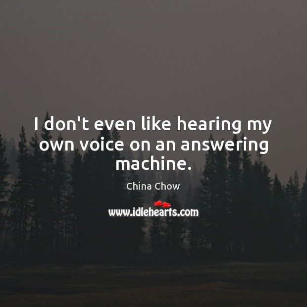 Image, I don't even like hearing my own voice on an answering machine.