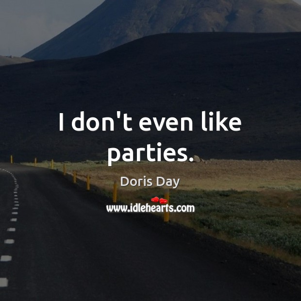 I don't even like parties. Image