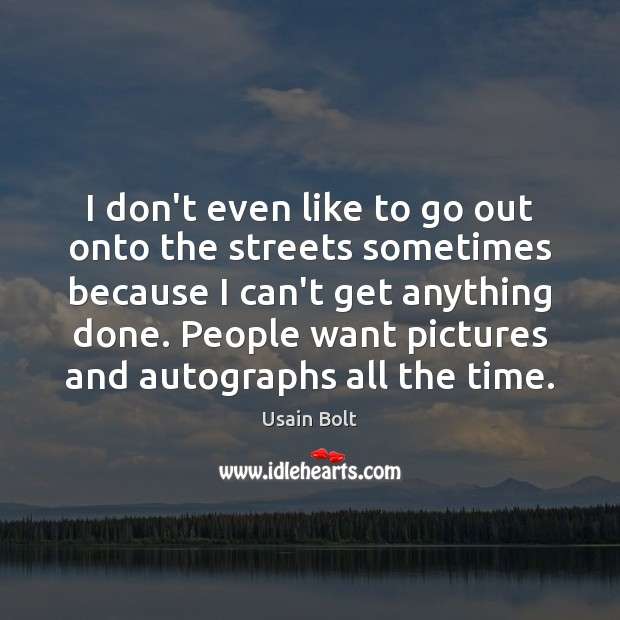 I don't even like to go out onto the streets sometimes because Usain Bolt Picture Quote
