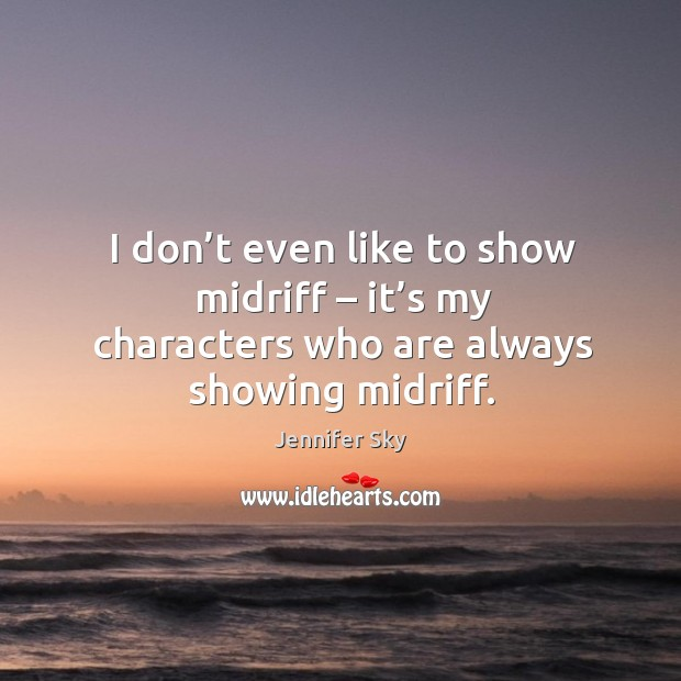 I don't even like to show midriff – it's my characters who are always showing midriff. Jennifer Sky Picture Quote