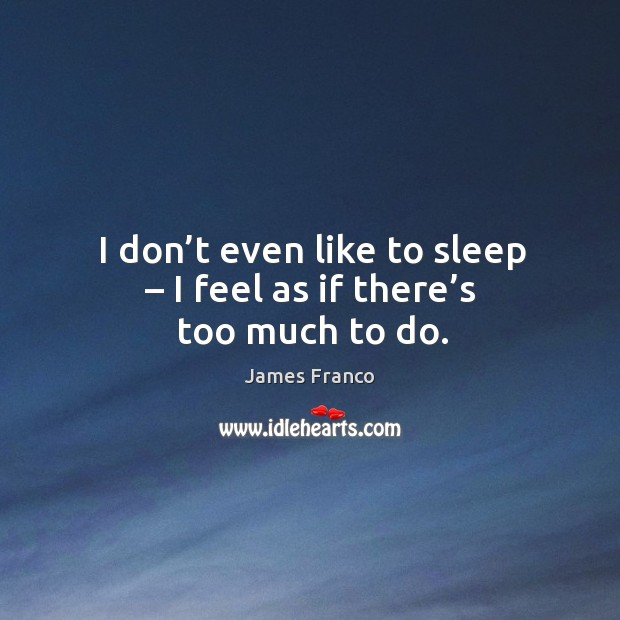 I don't even like to sleep – I feel as if there's too much to do. Image