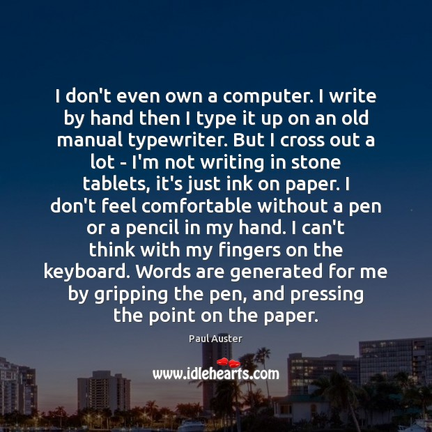 I don't even own a computer. I write by hand then I Paul Auster Picture Quote