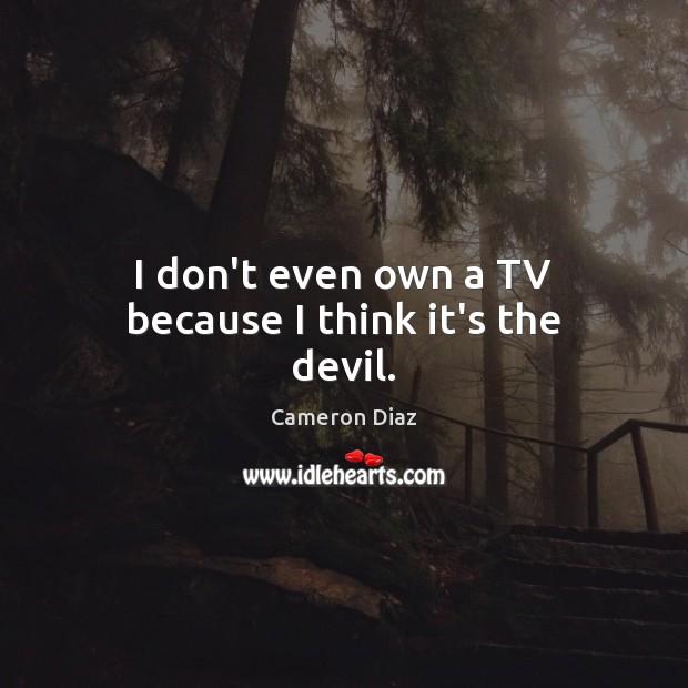 I don't even own a TV because I think it's the devil. Cameron Diaz Picture Quote