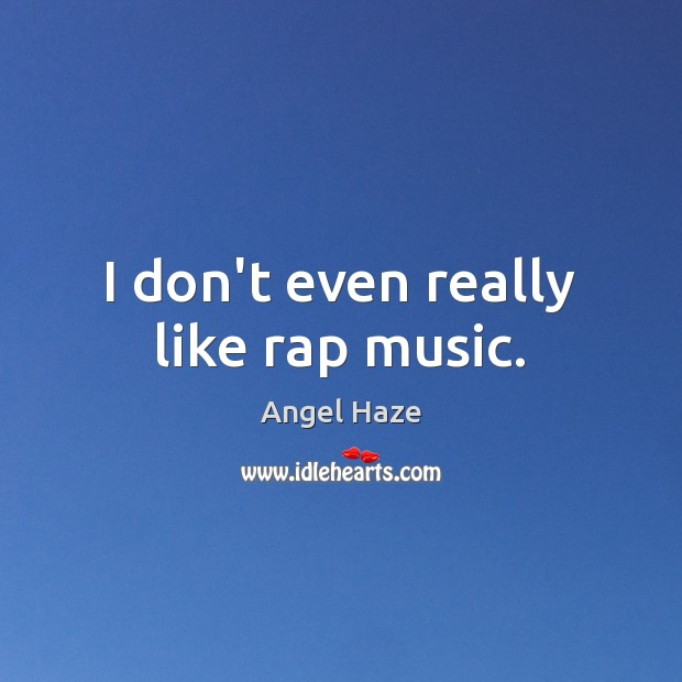 Image, I don't even really like rap music.