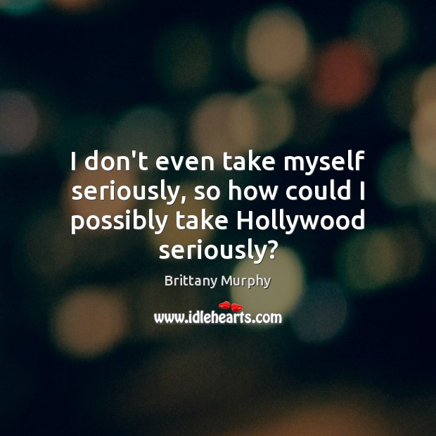 Image, I don't even take myself seriously, so how could I possibly take Hollywood seriously?
