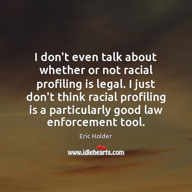 I don't even talk about whether or not racial profiling is legal. Legal Quotes Image
