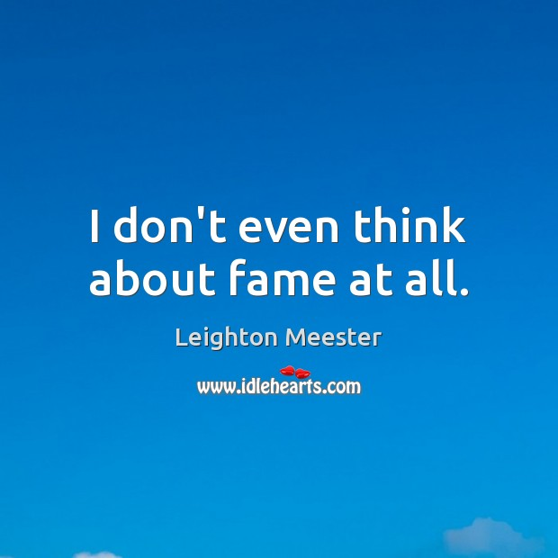 I don't even think about fame at all. Leighton Meester Picture Quote