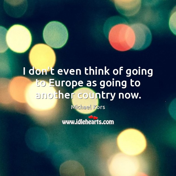 I don't even think of going to Europe as going to another country now. Image