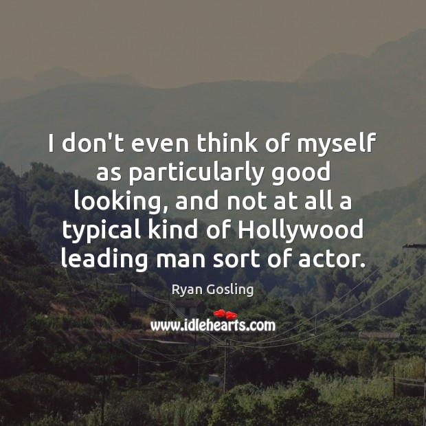 I don't even think of myself as particularly good looking, and not Ryan Gosling Picture Quote