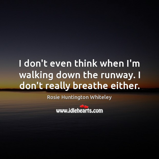 I don't even think when I'm walking down the runway. I don't really breathe either. Image