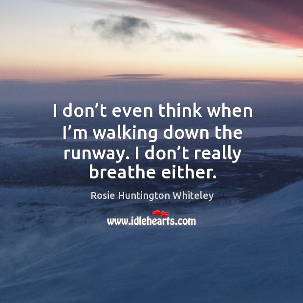 Image, I don't even think when I'm walking down the runway. I don't really breathe either.