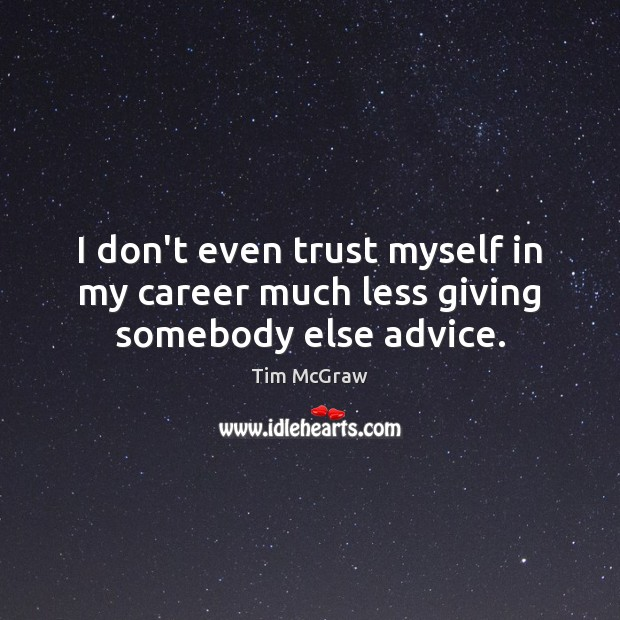 I don't even trust myself in my career much less giving somebody else advice. Tim McGraw Picture Quote