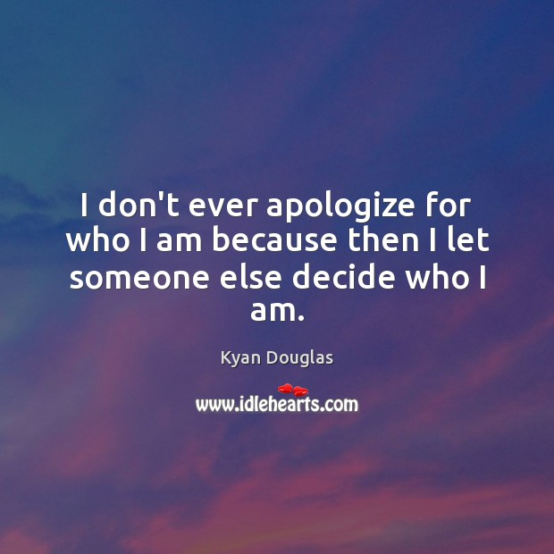 I don't ever apologize for who I am because then I let someone else decide who I am. Kyan Douglas Picture Quote
