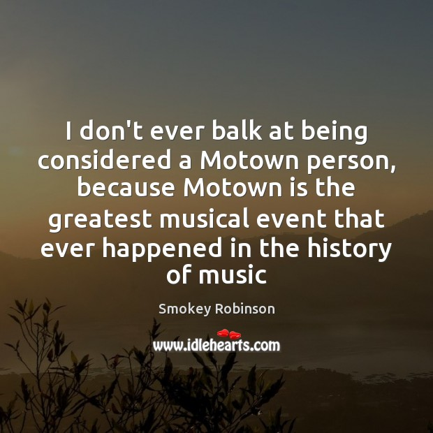 Image, I don't ever balk at being considered a Motown person, because Motown