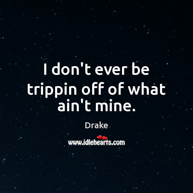 I don't ever be trippin off of what ain't mine. Image