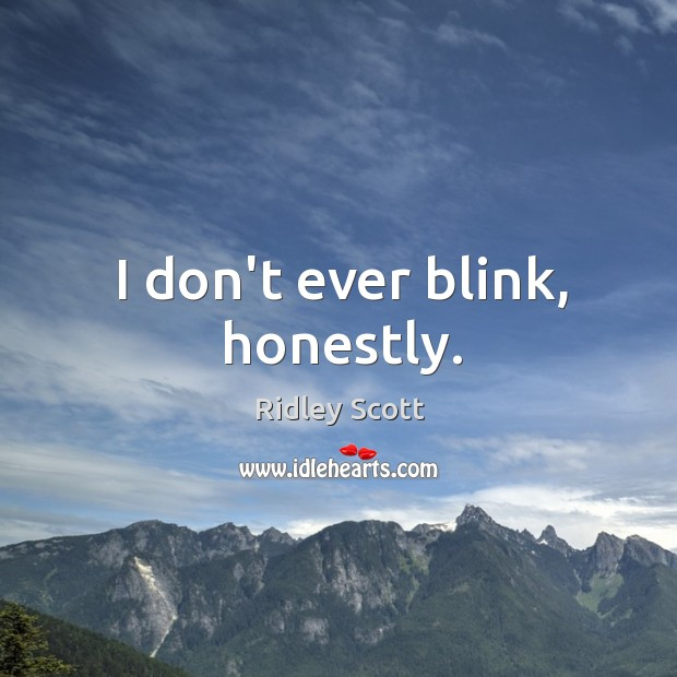 I don't ever blink, honestly. Ridley Scott Picture Quote